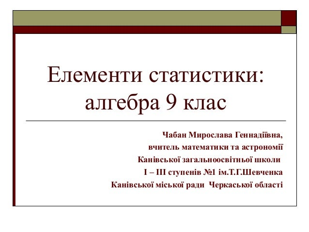 Елементи статистики: алгебра 9 клас Чабан Мирослава Геннадіївна, вчитель математики та астрономії Канівської загальноосвіт...