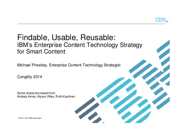© 2010, 2014 IBM Corporation ® Findable, Usable, Reusable: IBM's Enterprise Content Technology Strategy for Smart Content ...