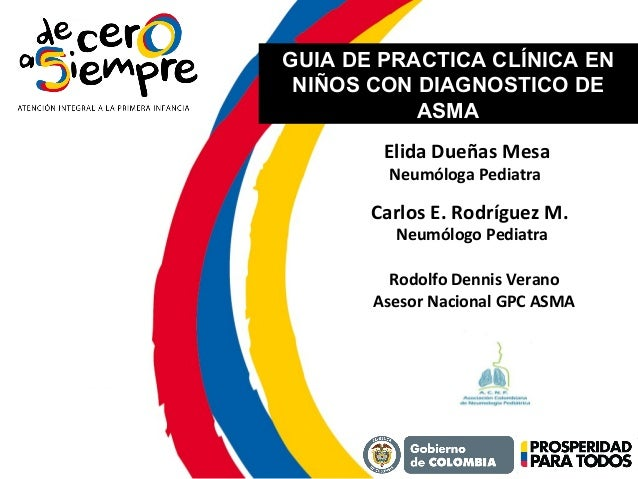 GUIA DE PRACTICA CLÍNICA EN NIÑOS CON DIAGNOSTICO DE ASMA Elida Dueñas Mesa Neumóloga Pediatra Carlos E. Rodríguez M. Neum...