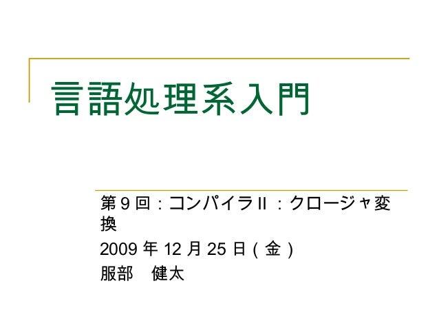 言語処理系入門 第 9 回:コンパイラ II :クロージャ変 換 2009 年 12 月 25 日(金) 服部 健太