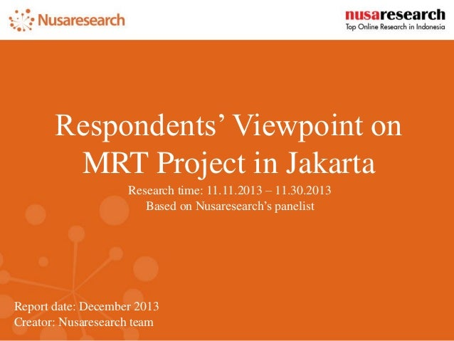 Report date: December 2013 Creator: Nusaresearch team Respondents' Viewpoint on MRT Project in Jakarta Research time: 11.1...