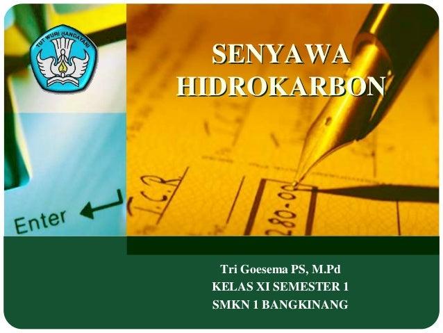 SENYAWA  HIDROKARBON  Tri Goesema PS, M.Pd  KELAS XI SEMESTER 1  SMKN 1 BANGKINANG