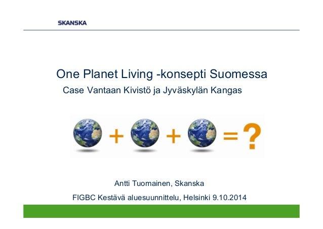 One Planet Living -konsepti Suomessa Case Vantaan Kivistö ja Jyväskylän Kangas Antti Tuomainen, Skanska FIGBC Kestävä alue...