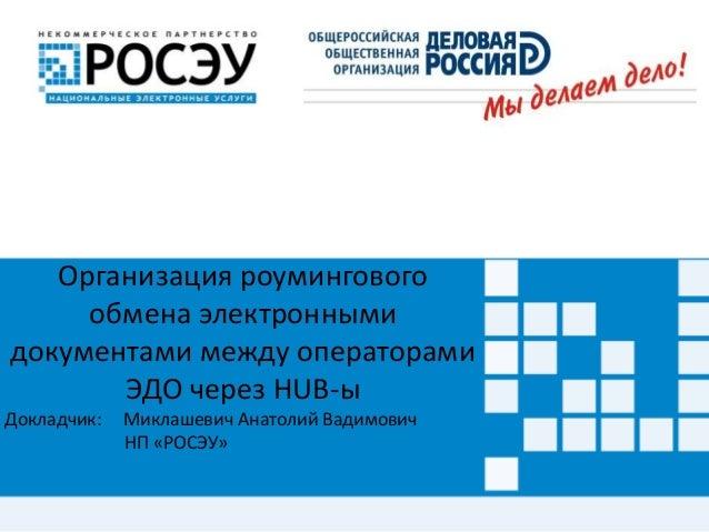 Организация роумингового  обмена электронными  документами между операторами  ЭДО через HUB-ы  Докладчик: Миклашевич Анато...