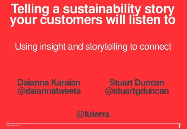 Telling a sustainability story  your customers will listen to  Using insight and storytelling to connect  Daianna Karaian ...