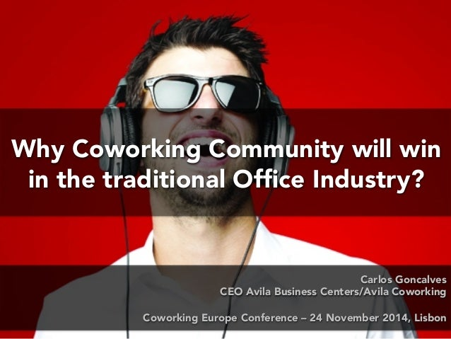Why Coworking Community will win  in the traditional Office Industry?  Carlos Goncalves  CEO Avila Business Centers/Avila ...