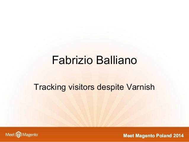 Fabrizio Balliano  Tracking visitors despite Varnish  MMeeeett MMaaggeennttoo PPoollaanndd 22001144
