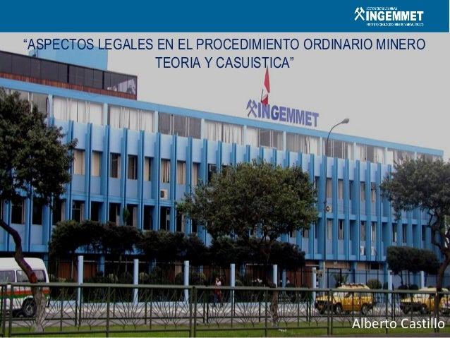 """Alberto Castillo """"ASPECTOS LEGALES EN EL PROCEDIMIENTO ORDINARIO MINERO TEORIA Y CASUISTICA"""""""