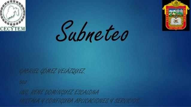 Subneteo GABRIEL GÓMEZ VELÁZQUEZ. 502 ING. RENE DOMÍNGUEZ ESCALONA INSTALA Y CONFIGURA APLICACIONES Y SERVICIOS.