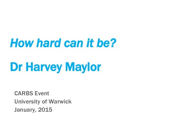 How hard can it be? Dr Harvey Maylor CARBS Event University of Warwick January, 2015