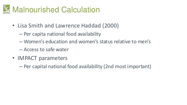 Malnourished Calculation • Lisa Smith and Lawrence Haddad (2000) – Per capita national food availability – Women's educati...
