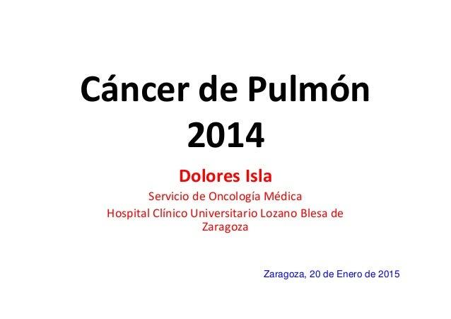 Cáncer de Pulmón 2014 Dolores Isla Servicio de Oncología Médica Hospital Clínico Universitario Lozano Blesa de Zaragoza Za...