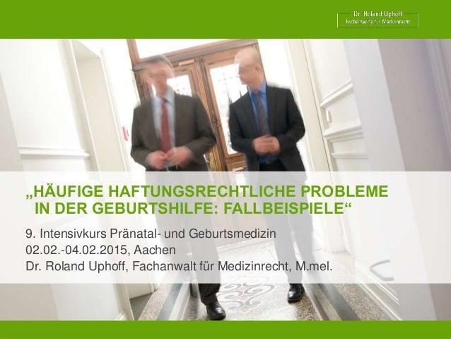 """""""HÄUFIGE HAFTUNGSRECHTLICHE PROBLEME IN DER GEBURTSHILFE: FALLBEISPIELE"""" 9. Intensivkurs Pränatal- und Geburtsmedizin 02.0..."""