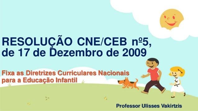 RESOLUÇÃO CNE/CEB nº5, de 17 de Dezembro de 2009 Fixa as Diretrizes Curriculares Nacionais para a Educação Infantil Profes...