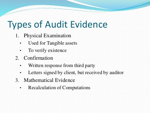 audit evidence Audit evidence to be sure that their are no material misstatements, the auditor gathers evidence according to auditing standards, there are two types of evidence, which are further explained on p 150, figure 5-2.