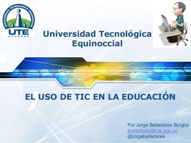 LOGO Universidad Tecnológica Equinoccial EL USO DE TIC EN LA EDUCACIÓN Por Jorge Balladares Burgos jballadares@ute.edu.ec ...