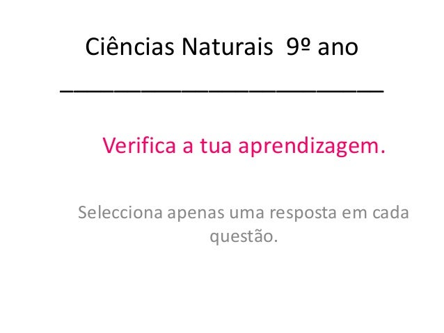 Ciências Naturais 9º ano ________________________ Verifica a tua aprendizagem. Selecciona apenas uma resposta em cada ques...