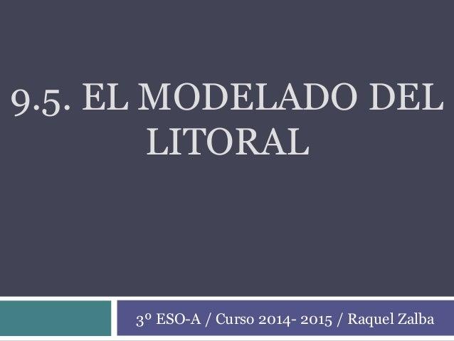 9.5. EL MODELADO DEL LITORAL 3º ESO-A / Curso 2014- 2015 / Raquel Zalba