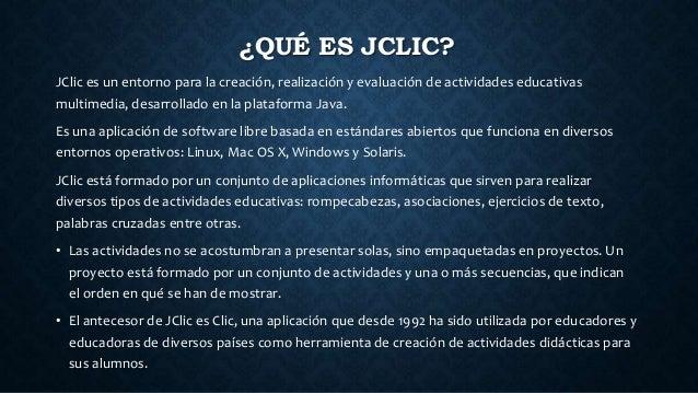 ¿QUÉ ES JCLIC? JClic es un entorno para la creación, realización y evaluación de actividades educativas multimedia, desarr...