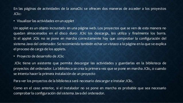En las páginas de actividades de la zonaClic se ofrecen dos maneras de acceder a los proyectos JClic: • Visualizar las act...