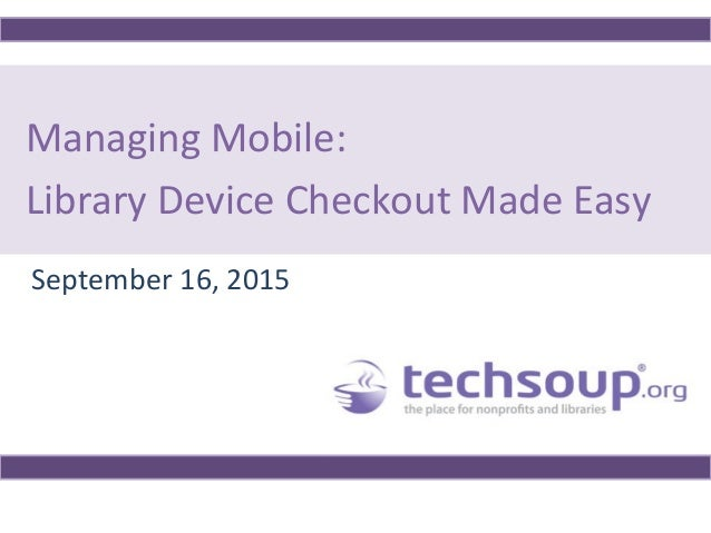 Managing Mobile: Library Device Checkout Made Easy September 16, 2015