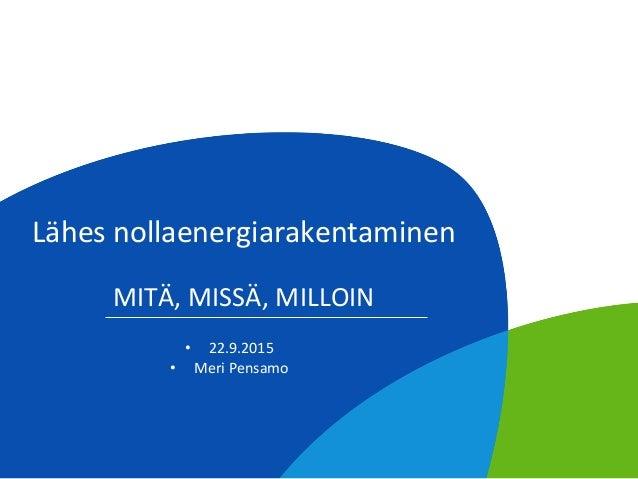 Lähes  nollaenergiarakentaminen      MITÄ,  MISSÄ,  MILLOIN   • 22.9.2015   • Meri  Pensamo