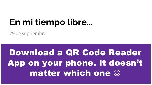 En mi tiempo libre... 29 de septiembre Download a QR Code Reader App on your phone. It doesn't matter which one 