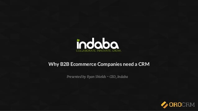 COLLABORATE. INNOVATE. GROW. Why B2B Ecommerce Companies need a CRM Presented by Ryan Shields ~ CEO, Indaba