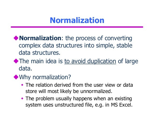 database normalization and logical process concept Abstract entity relationship diagram (erd) is one of the most widely used technique for data modeling an erd developed during the conceptual data modeling phase of the database development process is generally transformed and enhanced through normalization principles during the logical database design phase.