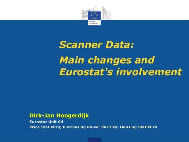 Scanner Data: Main changes and Eurostat's involvement Dirk-Jan Hoogerdijk Eurostat Unit C4 Price Statistics; Purchasing Po...
