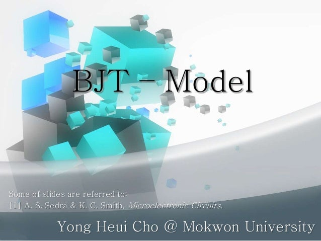 BJT – Model Yong Heui Cho @ Mokwon University Some of slides are referred to: [1] A. S. Sedra & K. C. Smith, Microelectron...