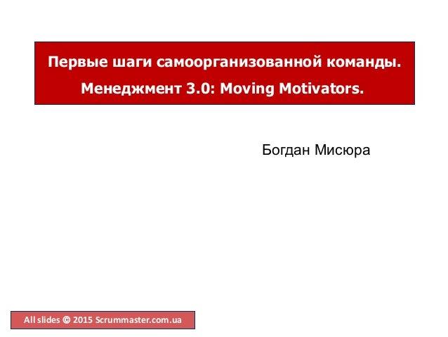 All slides  2015 Scrummaster.com.ua Первые шаги самоорганизованной команды. Менеджмент 3.0: Moving Motivators. Богдан Мис...