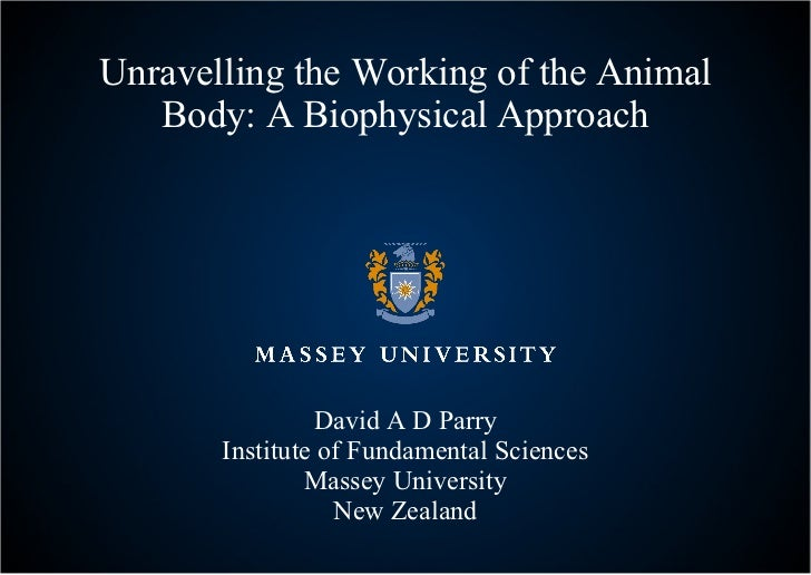 Unravelling the Working of the Animal Body: A Biophysical Approach David A D Parry Institute of Fundamental Sciences Masse...