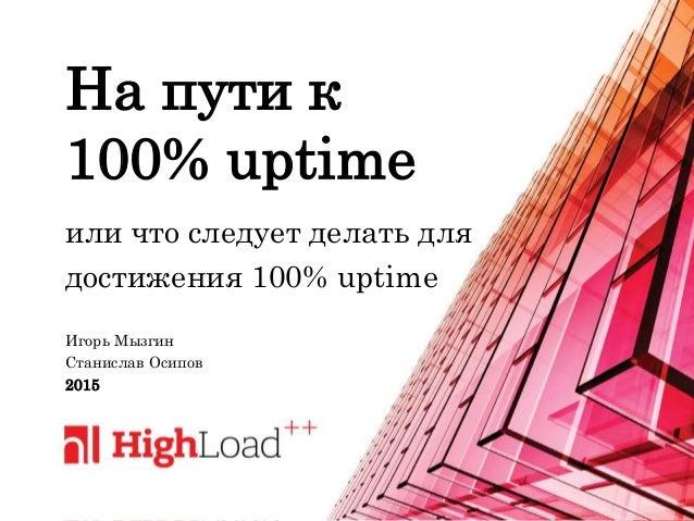 На пути к 100% uptime или что следует делать для достижения 100% uptime Игорь Мызгин Станислав Осипов 2015