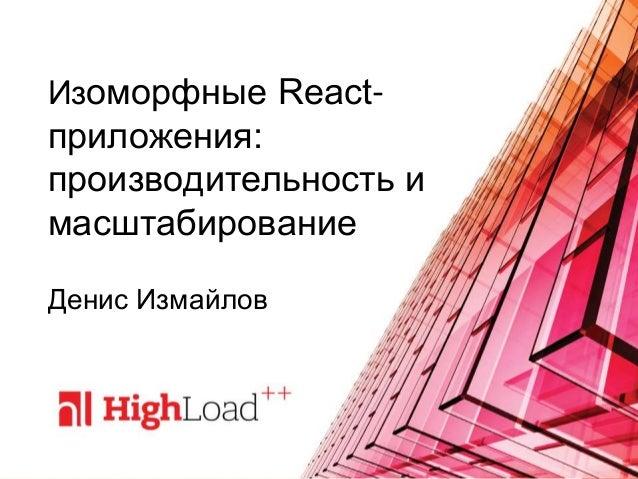 Изоморфные React- приложения: производительность и масштабирование Денис Измайлов
