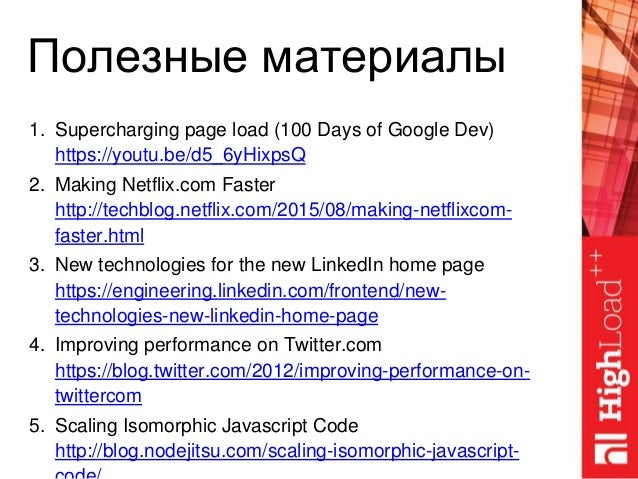 Полезные материалы 1. Supercharging page load (100 Days of Google Dev) https://youtu.be/d5_6yHixpsQ 2. Making Netflix.com ...