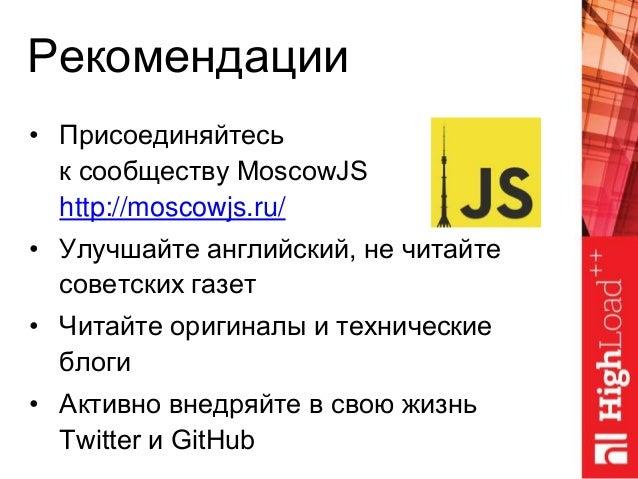 Рекомендации • Присоединяйтесь к сообществу MoscowJS http://moscowjs.ru/ • Улучшайте английский, не читайте советских газе...