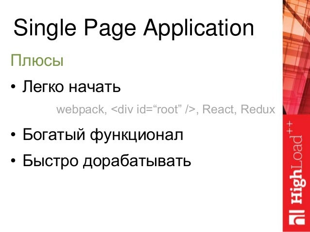 "Single Page Application Плюсы • Легко начать • Богатый функционал • Быстро дорабатывать webpack, <div id=""root"" />, React,..."