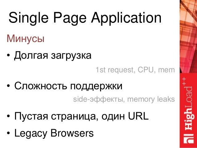 Single Page Application Минусы • Долгая загрузка • Сложность поддержки • Пустая страница, один URL • Legacy Browsers 1st r...