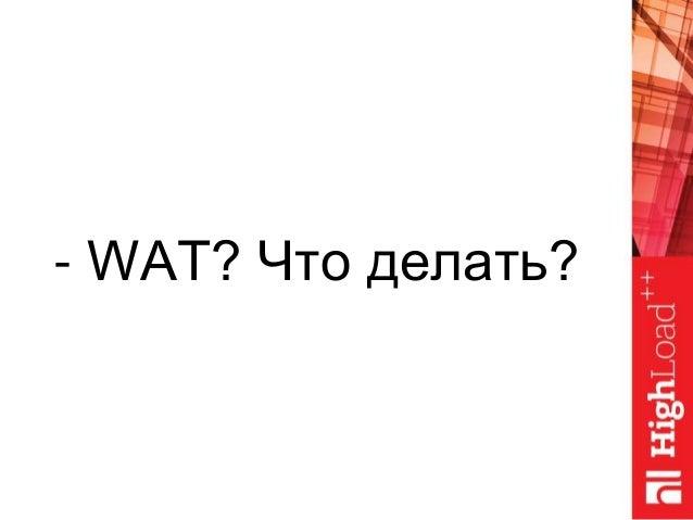 - WAT? Что делать?