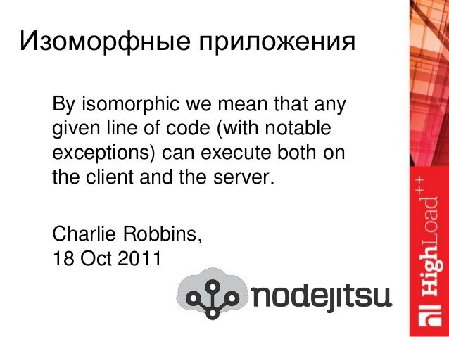 Изоморфные приложения By isomorphic we mean that any given line of code (with notable exceptions) can execute both on the ...