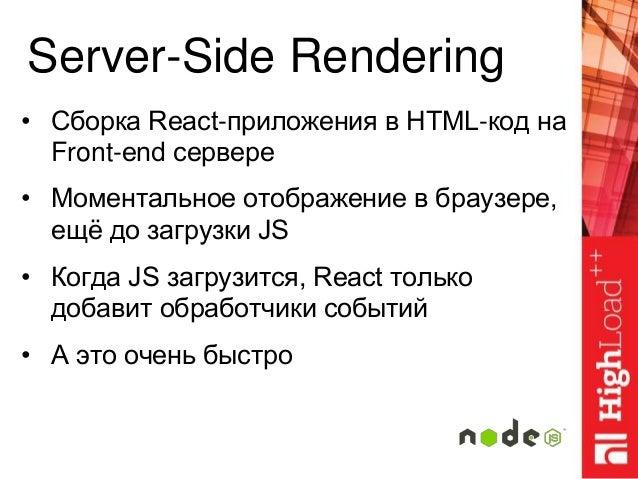 Server-Side Rendering • Сборка React-приложения в HTML-код на Front-end сервере • Моментальное отображение в браузере, ещё...