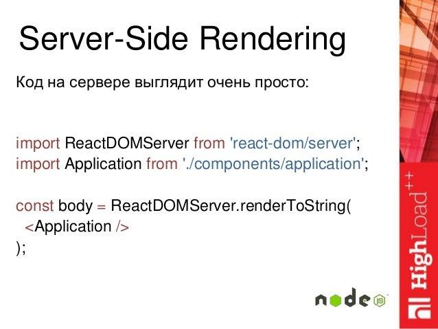 Server-Side Rendering Код на сервере выглядит очень просто: import ReactDOMServer from 'react-dom/server'; import Applicat...