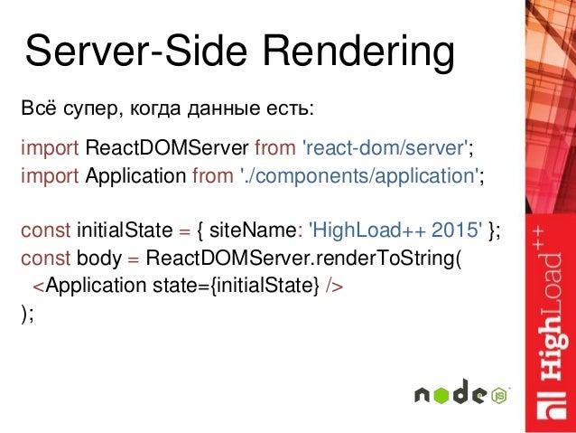 Server-Side Rendering Всё супер, когда данные есть: import ReactDOMServer from 'react-dom/server'; import Application from...