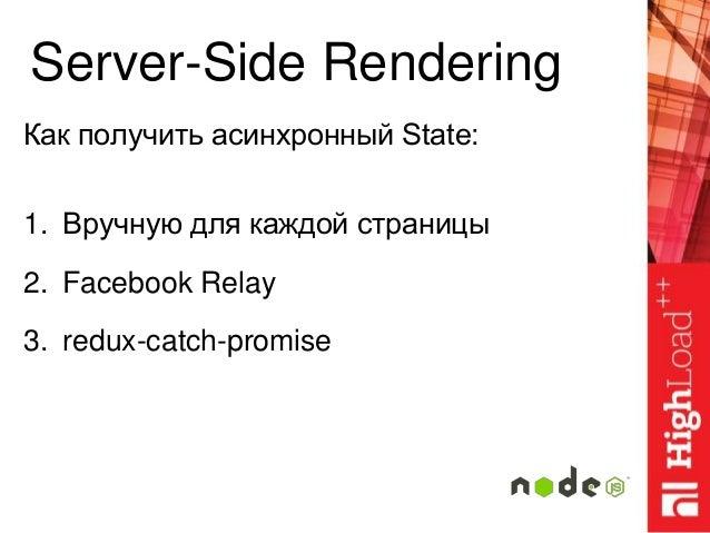 Server-Side Rendering Как получить асинхронный State: 1. Вручную для каждой страницы 2. Facebook Relay 3. redux-catch-prom...