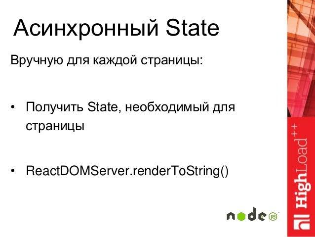 Асинхронный State Вручную для каждой страницы: • Получить State, необходимый для страницы • ReactDOMServer.renderToString()