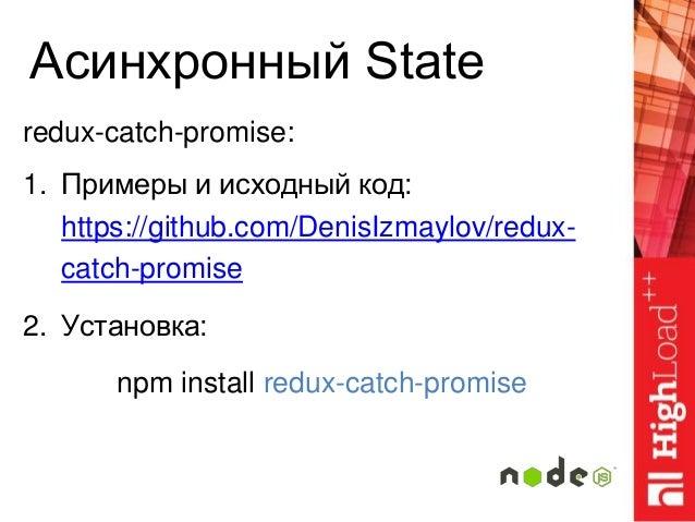 Асинхронный State redux-catch-promise: 1. Примеры и исходный код: https://github.com/DenisIzmaylov/redux- catch-promise 2....