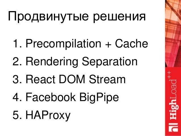 Продвинутые решения 1. Precompilation + Cache 2. Rendering Separation 3. React DOM Stream 4. Facebook BigPipe 5. HAProxy