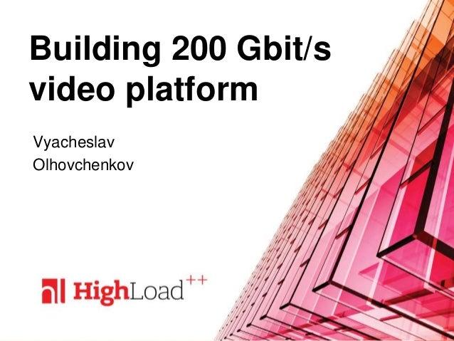 Building 200 Gbit/s video platform Vyacheslav Olhovchenkov