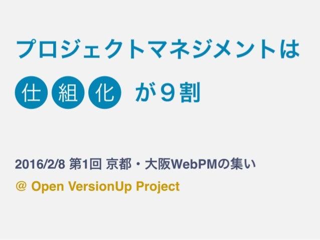 プロジェクトマネジメントは 2016/2/8 第1回 京都・大阪WebPMの集い @ Open VersionUp Project 仕 組 化 が9割